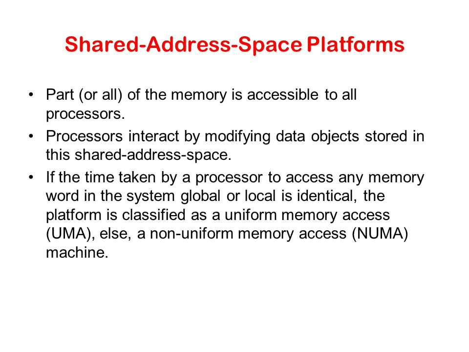 Shared-Address-Space Platforms Part (or all) of the memory is accessible to all processors.