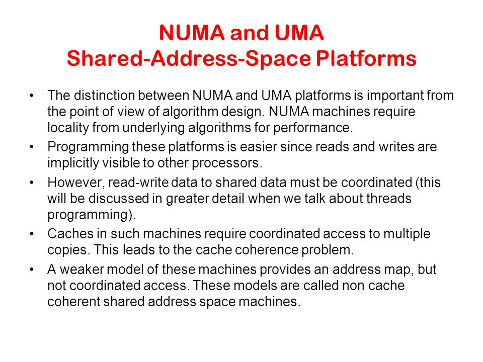 NUMA and UMA Shared-Address-Space Platforms The distinction between NUMA and UMA platforms is important from the point of view of algorithm design.