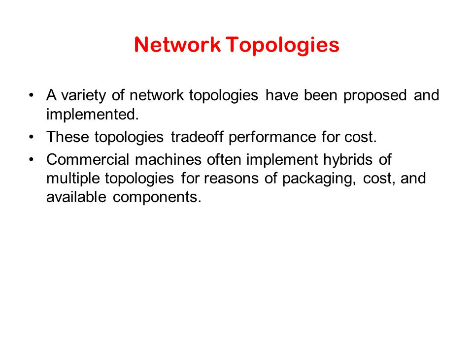 Network Topologies A variety of network topologies have been proposed and implemented.