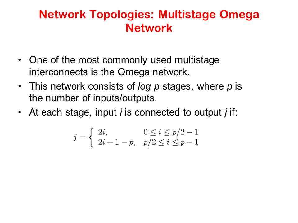 Network Topologies: Multistage Omega Network One of the most commonly used multistage interconnects is the Omega network.