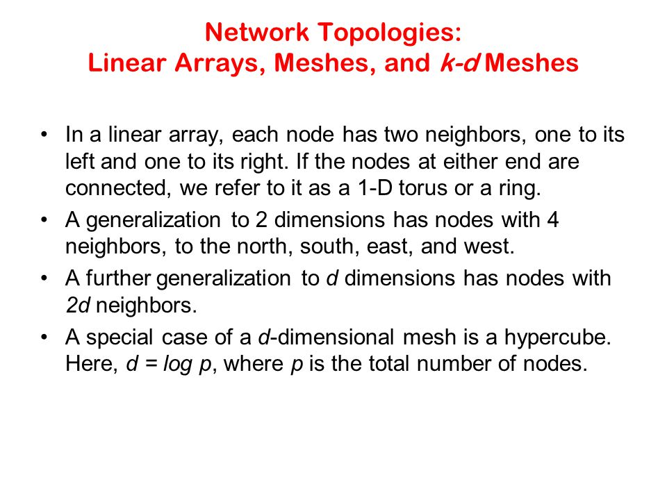 Network Topologies: Linear Arrays, Meshes, and k-d Meshes In a linear array, each node has two neighbors, one to its left and one to its right.