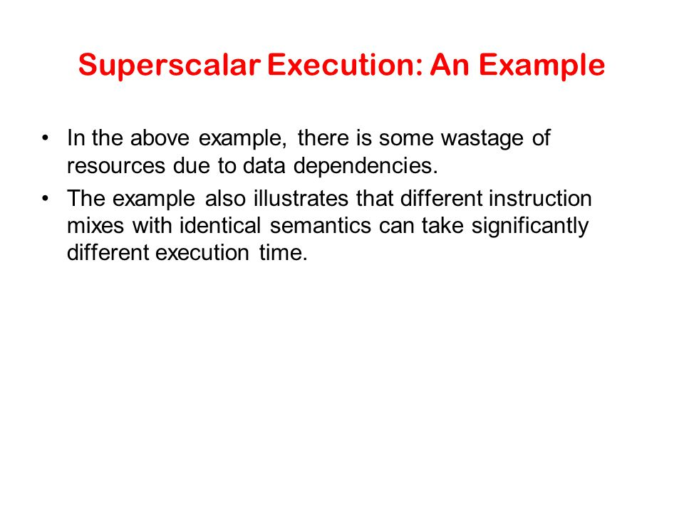 Superscalar Execution Scheduling of instructions is determined by a number of factors: –True Data Dependency: The result of one operation is an input to the next.