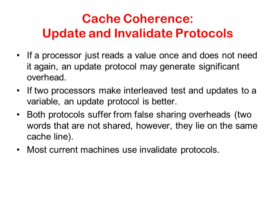 Cache Coherence: Update and Invalidate Protocols If a processor just reads a value once and does not need it again, an update protocol may generate significant overhead.