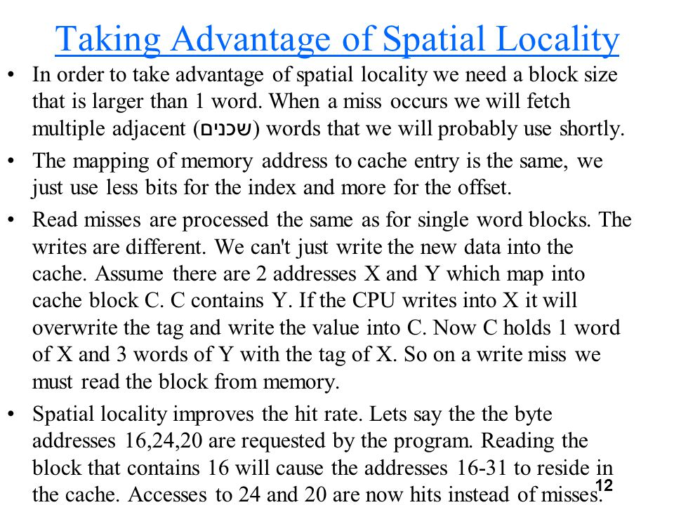12 Taking Advantage of Spatial Locality In order to take advantage of spatial locality we need a block size that is larger than 1 word.