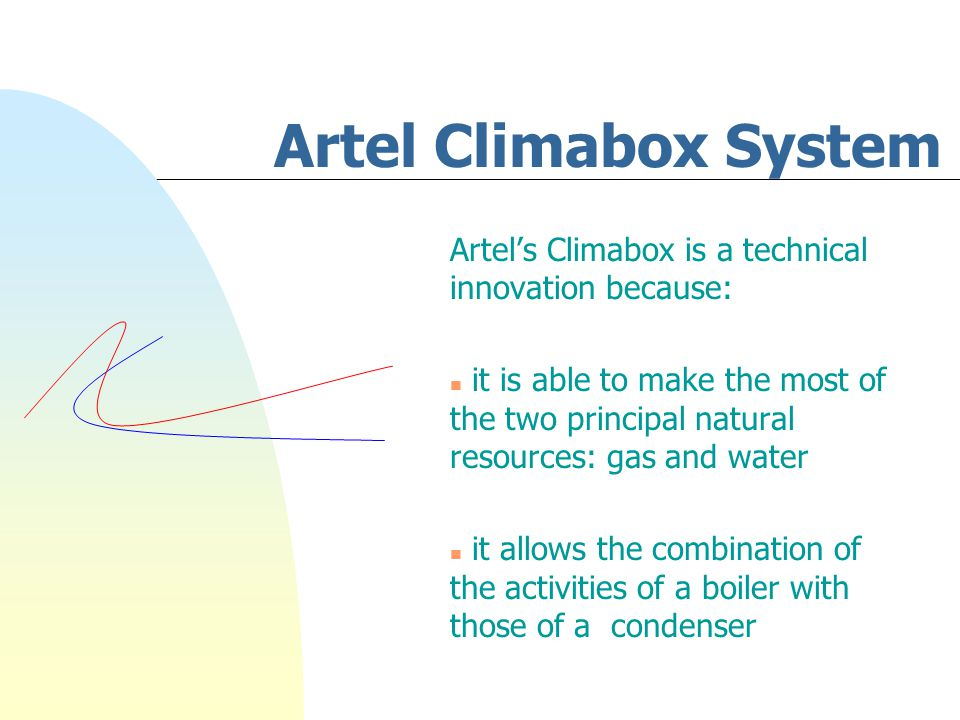 Artel Climabox System Artel's Climabox is a technical innovation because: n it is able to make the most of the two principal natural resources: gas and water n it allows the combination of the activities of a boiler with those of a condenser