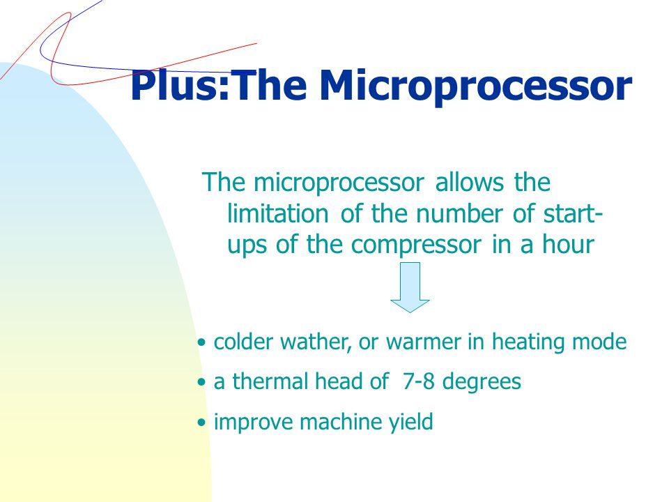The microprocessor allows the limitation of the number of start- ups of the compressor in a hour colder wather, or warmer in heating mode a thermal head of 7-8 degrees improve machine yield Plus:The Microprocessor