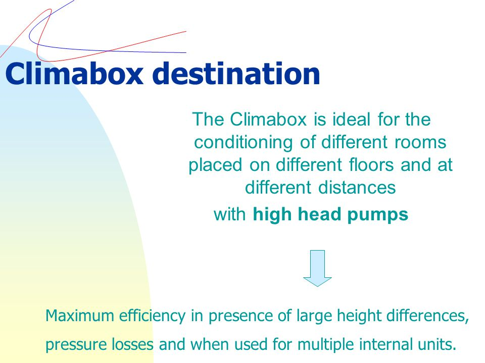The Climabox is ideal for the conditioning of different rooms placed on different floors and at different distances with high head pumps Climabox destination Maximum efficiency in presence of large height differences, pressure losses and when used for multiple internal units.
