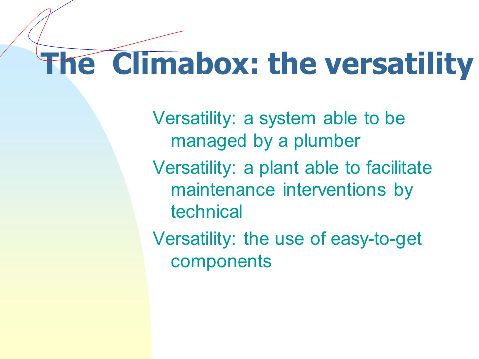 The Climabox: the versatility Versatility: a system able to be managed by a plumber Versatility: a plant able to facilitate maintenance interventions by technical Versatility: the use of easy-to-get components