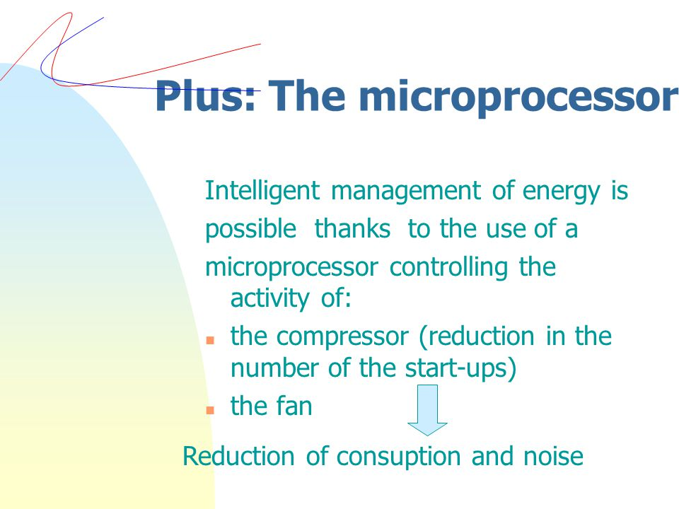 Plus: The microprocessor Intelligent management of energy is possible thanks to the use of a microprocessor controlling the activity of: n the compressor (reduction in the number of the start-ups) n the fan Reduction of consuption and noise