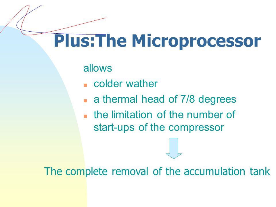 Plus:The Microprocessor allows n colder wather n a thermal head of 7/8 degrees n the limitation of the number of start-ups of the compressor The complete removal of the accumulation tank