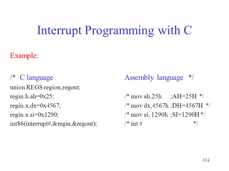 112 Interrupt Programming with C Example: /* C languageAssembly language */ union REGS region,regout; regin.h.ah=0x25;/* mov ah,25h;AH=25H */ regin.x.dx=0x4567;/* mov dx,4567h ;DH=4567H */ regin.x.si=0x1290;/* mov si, 1290h ;SI=1290H */ int86(interrupt#,&regin,&regout);/* int #*/