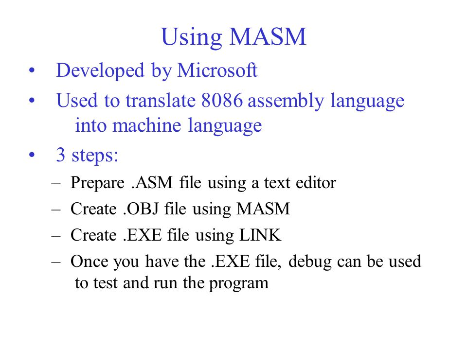 Using MASM Developed by Microsoft Used to translate 8086 assembly language into machine language 3 steps: – Prepare.ASM file using a text editor – Create.OBJ file using MASM – Create.EXE file using LINK – Once you have the.EXE file, debug can be used to test and run the program