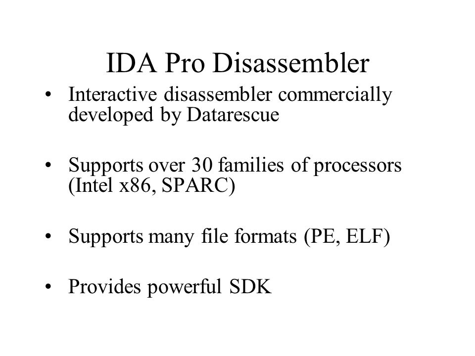 Interactive disassembler commercially developed by Datarescue Supports over 30 families of processors (Intel x86, SPARC) Supports many file formats (PE, ELF) Provides powerful SDK IDA Pro Disassembler
