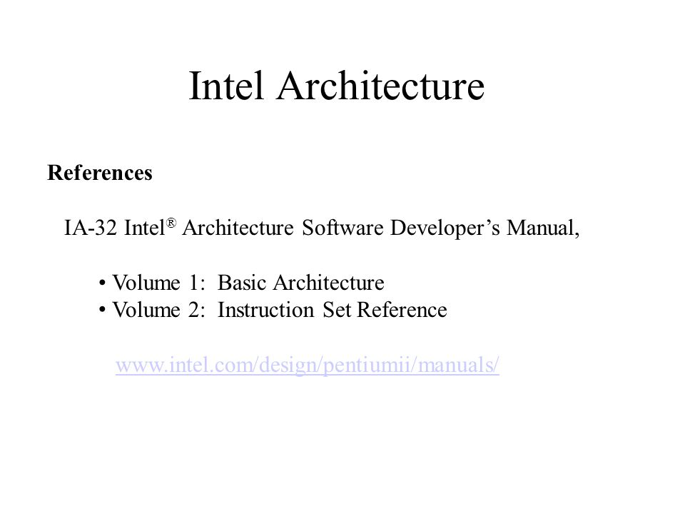 Intel Architecture References IA-32 Intel ® Architecture Software Developer's Manual, Volume 1: Basic Architecture Volume 2: Instruction Set Reference www.intel.com/design/pentiumii/manuals/