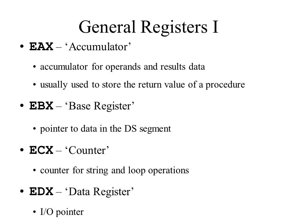 EAX – 'Accumulator' accumulator for operands and results data usually used to store the return value of a procedure EBX – 'Base Register' pointer to data in the DS segment ECX – 'Counter' counter for string and loop operations EDX – 'Data Register' I/O pointer General Registers I