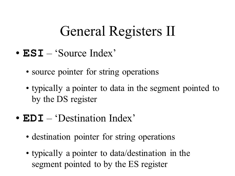 ESI – 'Source Index' source pointer for string operations typically a pointer to data in the segment pointed to by the DS register EDI – 'Destination Index' destination pointer for string operations typically a pointer to data/destination in the segment pointed to by the ES register General Registers II