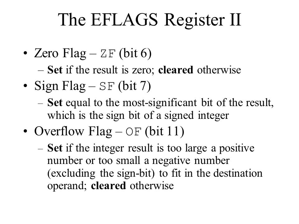 Zero Flag – ZF (bit 6) –Set if the result is zero; cleared otherwise Sign Flag – SF (bit 7) – Set equal to the most-significant bit of the result, which is the sign bit of a signed integer Overflow Flag – OF (bit 11) – Set if the integer result is too large a positive number or too small a negative number (excluding the sign-bit) to fit in the destination operand; cleared otherwise The EFLAGS Register II