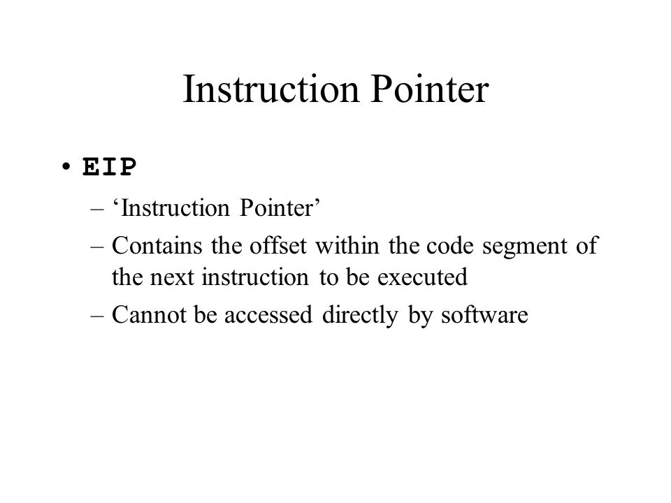 Instruction Pointer EIP –'Instruction Pointer' –Contains the offset within the code segment of the next instruction to be executed –Cannot be accessed directly by software