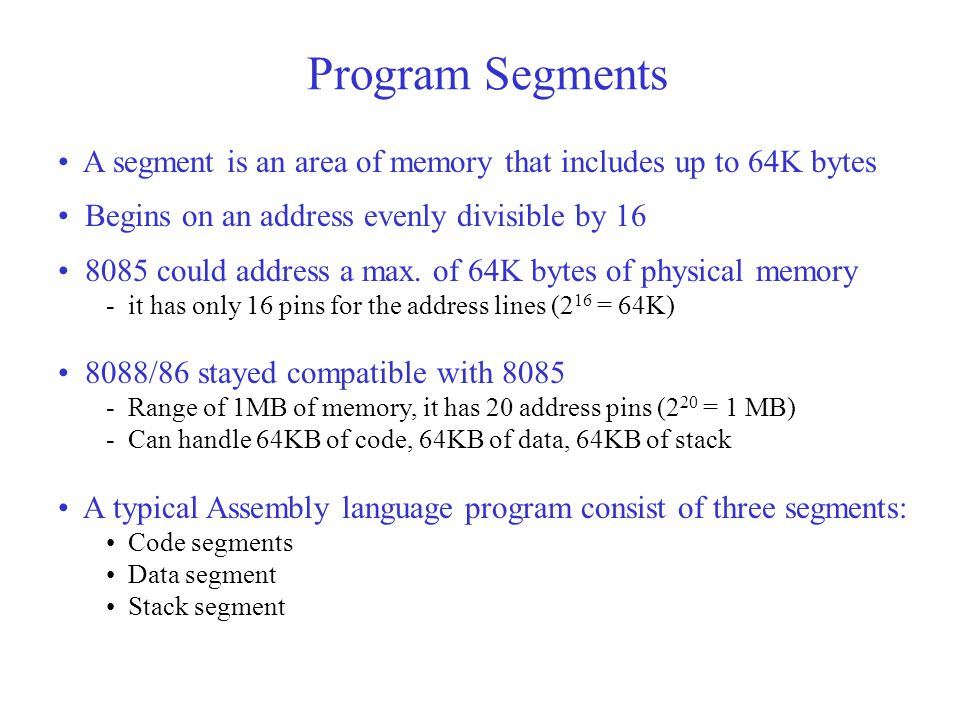 Program Segments A segment is an area of memory that includes up to 64K bytes Begins on an address evenly divisible by 16 8085 could address a max.