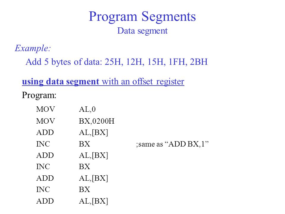 Example: Add 5 bytes of data: 25H, 12H, 15H, 1FH, 2BH Program Segments Data segment using data segment with an offset register Program: MOVAL,0 MOVBX,0200H ADDAL,[BX] INCBX;same as ADD BX,1 ADDAL,[BX] INCBX ADDAL,[BX] INCBX ADDAL,[BX]