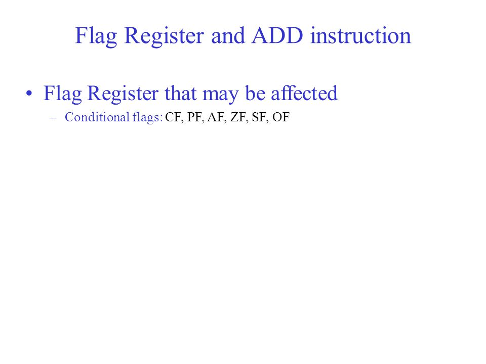 Flag Register that may be affected –Conditional flags: CF, PF, AF, ZF, SF, OF Flag Register and ADD instruction