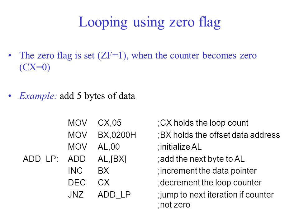 The zero flag is set (ZF=1), when the counter becomes zero (CX=0) Example: add 5 bytes of data MOV CX,05;CX holds the loop count MOV BX,0200H;BX holds the offset data address MOV AL,00;initialize AL ADD_LP:ADD AL,[BX];add the next byte to AL INC BX;increment the data pointer DEC CX;decrement the loop counter JNZ ADD_LP ;jump to next iteration if counter ;not zero Looping using zero flag