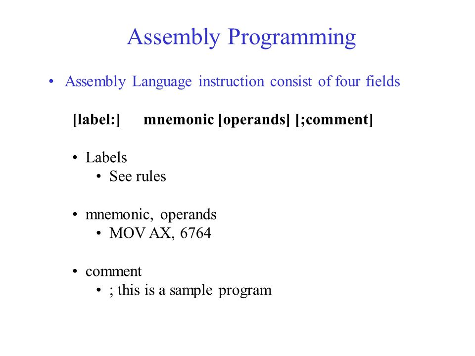 Assembly Programming Assembly Language instruction consist of four fields [label:]mnemonic [operands] [;comment] Labels See rules mnemonic, operands MOV AX, 6764 comment ; this is a sample program