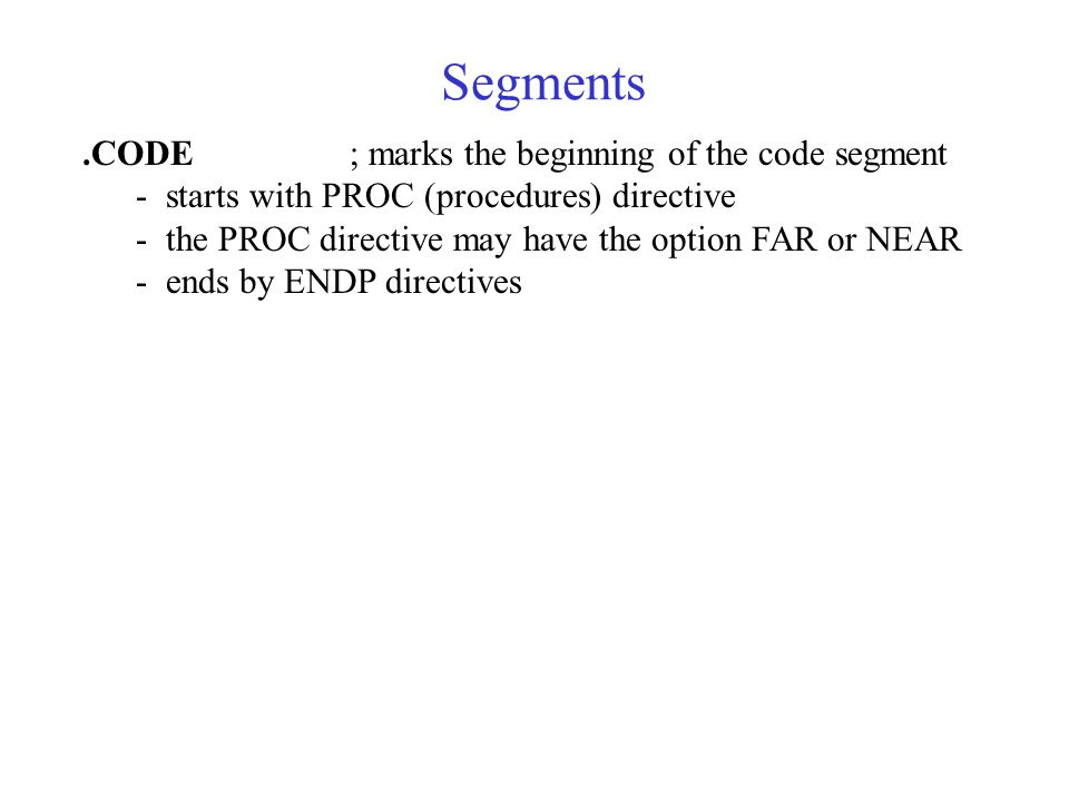 Segments.CODE; marks the beginning of the code segment - starts with PROC (procedures) directive - the PROC directive may have the option FAR or NEAR - ends by ENDP directives