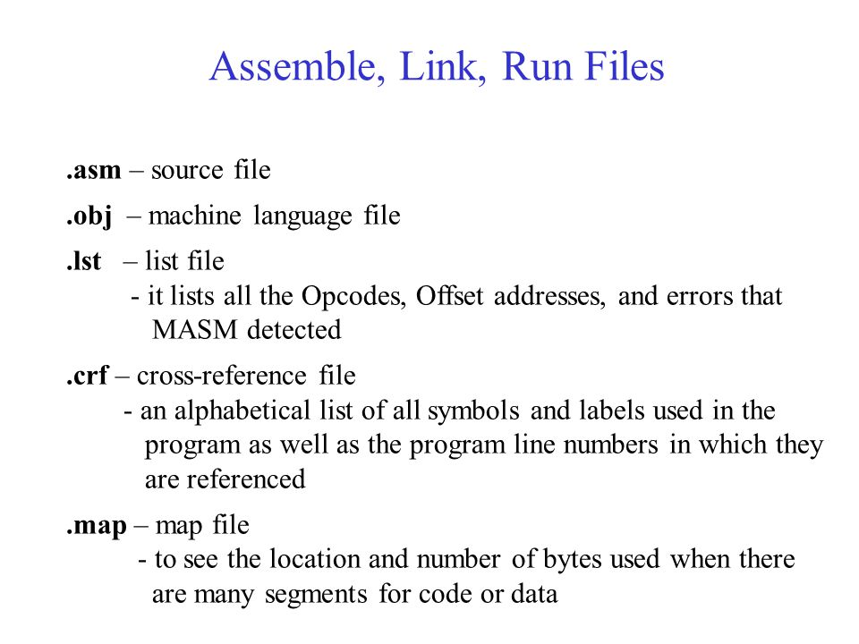 Assemble, Link, Run Files.asm – source file.obj – machine language file.lst – list file - it lists all the Opcodes, Offset addresses, and errors that MASM detected.crf – cross-reference file - an alphabetical list of all symbols and labels used in the program as well as the program line numbers in which they are referenced.map – map file - to see the location and number of bytes used when there are many segments for code or data