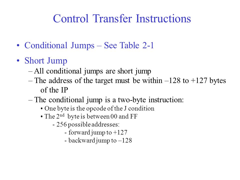 Control Transfer Instructions Conditional Jumps – See Table 2-1 Short Jump – All conditional jumps are short jump – The address of the target must be within –128 to +127 bytes of the IP – The conditional jump is a two-byte instruction: One byte is the opcode of the J condition The 2 nd byte is between 00 and FF ­ 256 possible addresses: ­ forward jump to +127 ­ backward jump to –128