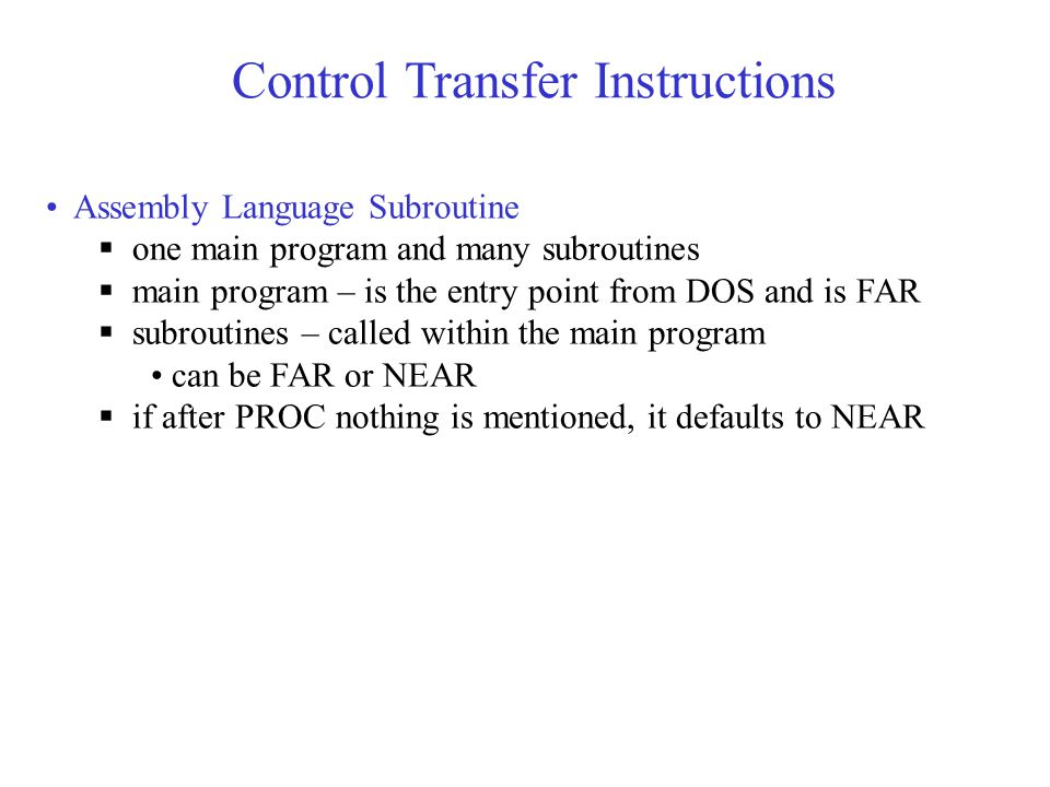 Control Transfer Instructions Assembly Language Subroutine  one main program and many subroutines  main program – is the entry point from DOS and is FAR  subroutines – called within the main program can be FAR or NEAR  if after PROC nothing is mentioned, it defaults to NEAR