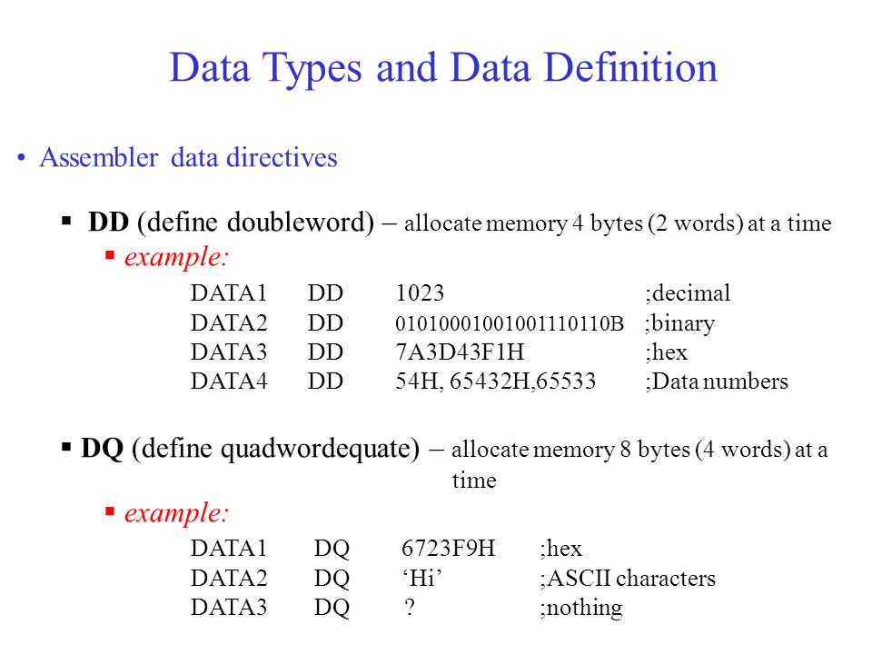 Data Types and Data Definition Assembler data directives  DD (define doubleword) – allocate memory 4 bytes (2 words) at a time  example: DATA1 DD 1023 ;decimal DATA2 DD 01010001001001110110B ;binary DATA3 DD 7A3D43F1H ;hex DATA4 DD 54H, 65432H,65533 ;Data numbers  DQ (define quadwordequate) – allocate memory 8 bytes (4 words) at a time  example: DATA1 DQ 6723F9H;hex DATA2 DQ 'Hi';ASCII characters DATA3 DQ ;nothing