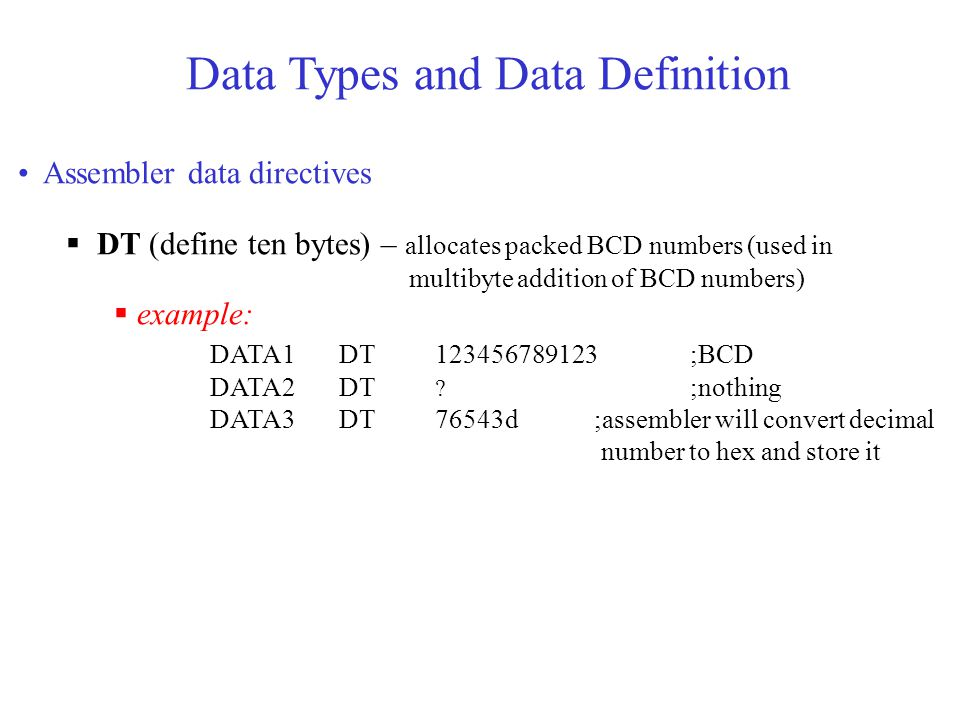 Data Types and Data Definition Assembler data directives  DT (define ten bytes) – allocates packed BCD numbers (used in multibyte addition of BCD numbers)  example: DATA1 DT 123456789123;BCD DATA2 DT .