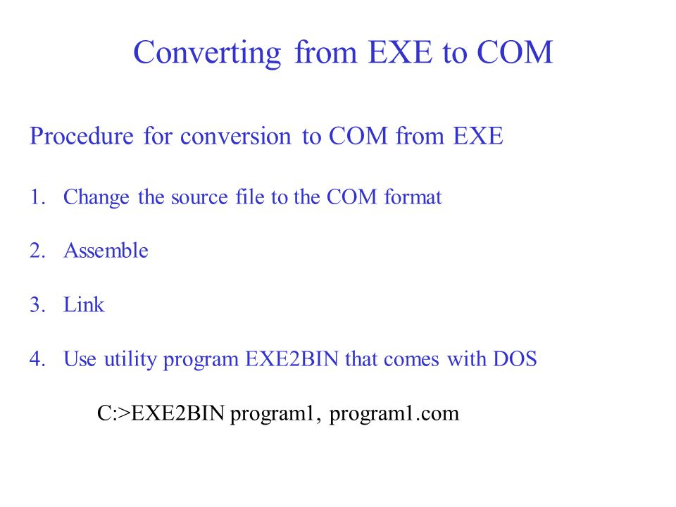 Converting from EXE to COM Procedure for conversion to COM from EXE 1.Change the source file to the COM format 2.Assemble 3.Link 4.Use utility program EXE2BIN that comes with DOS C:>EXE2BIN program1, program1.com
