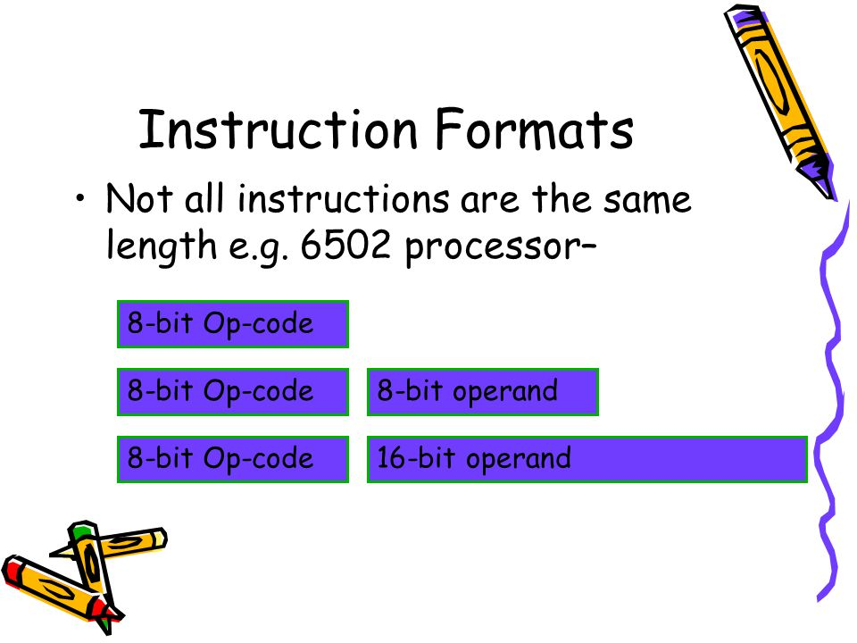 Instruction Formats Not all instructions are the same length e.g. 6502 processor– 8-bit Op-code 8-bit operand8-bit Op-code 16-bit operand