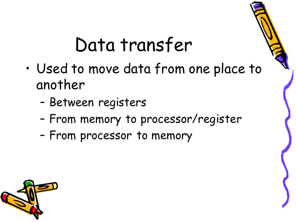 Data transfer Used to move data from one place to another –Between registers –From memory to processor/register –From processor to memory