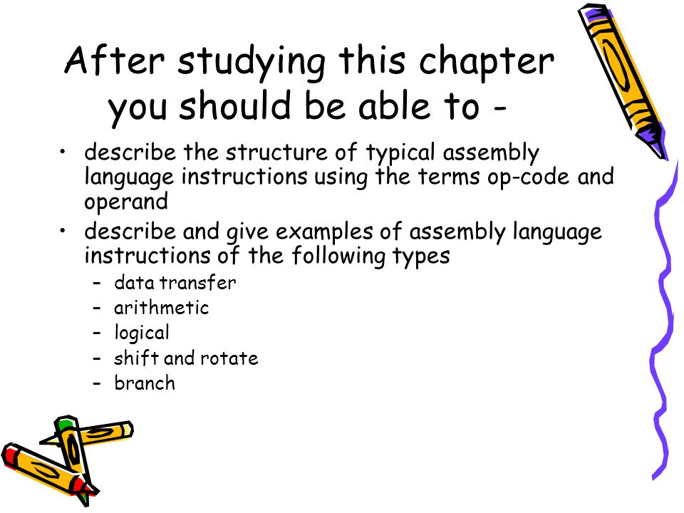 After studying this chapter you should be able to - describe the structure of typical assembly language instructions using the terms op-code and opera