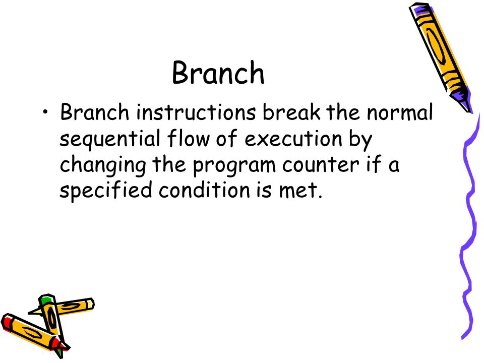 Branch Branch instructions break the normal sequential flow of execution by changing the program counter if a specified condition is met.