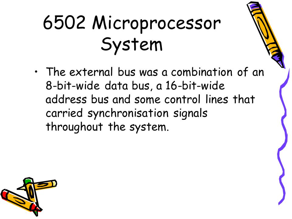 6502 Microprocessor System The external bus was a combination of an 8-bit-wide data bus, a 16-bit-wide address bus and some control lines that carried synchronisation signals throughout the system.