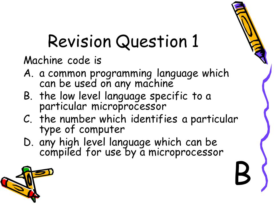 Revision Question 1 Machine code is A.a common programming language which can be used on any machine B.the low level language specific to a particular