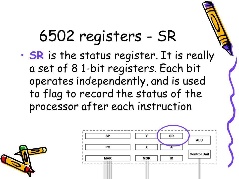 6502 registers - SR SR is the status register.It is really a set of 8 1-bit registers.