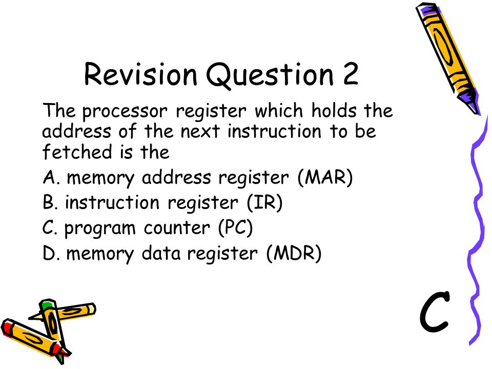 Revision Question 2 The processor register which holds the address of the next instruction to be fetched is the A. memory address register (MAR) B. in