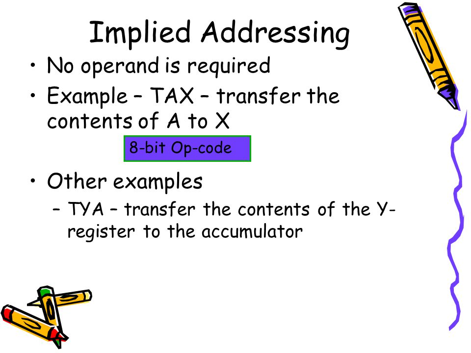 Implied Addressing No operand is required Example – TAX – transfer the contents of A to X Other examples –TYA – transfer the contents of the Y- register to the accumulator 8-bit Op-code