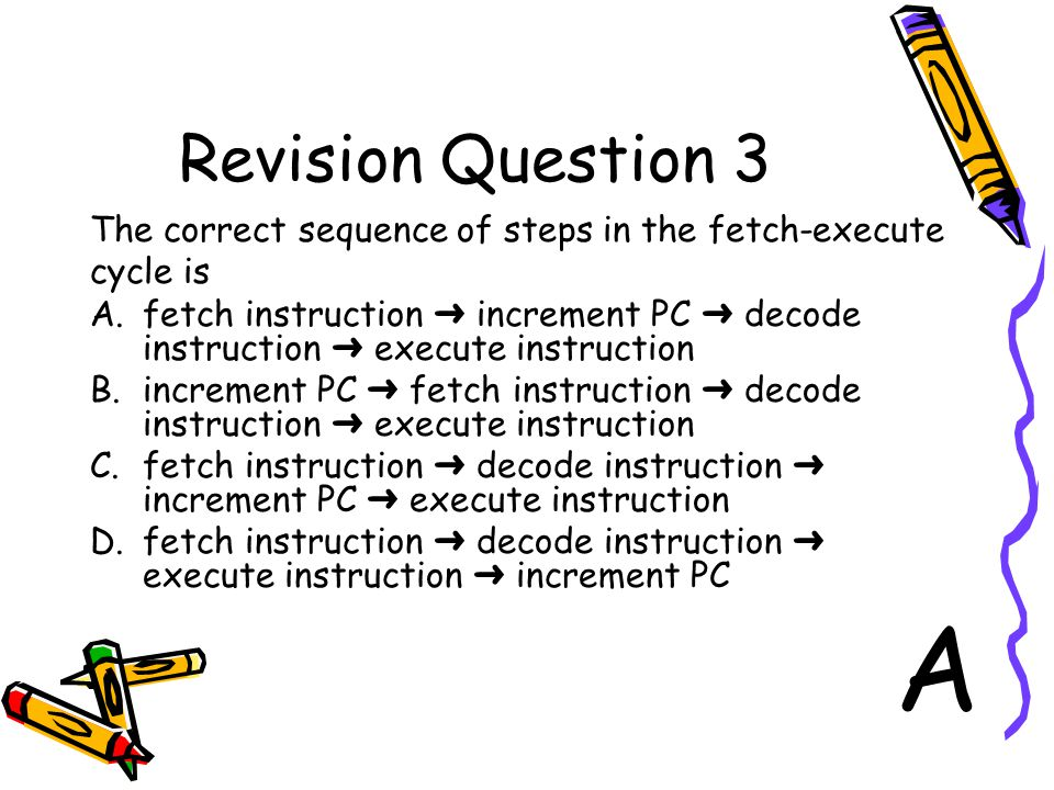 Revision Question 3 The correct sequence of steps in the fetch-execute cycle is A.fetch instruction ➜ increment PC ➜ decode instruction ➜ execute instruction B.increment PC ➜ fetch instruction ➜ decode instruction ➜ execute instruction C.fetch instruction ➜ decode instruction ➜ increment PC ➜ execute instruction D.fetch instruction ➜ decode instruction ➜ execute instruction ➜ increment PC A