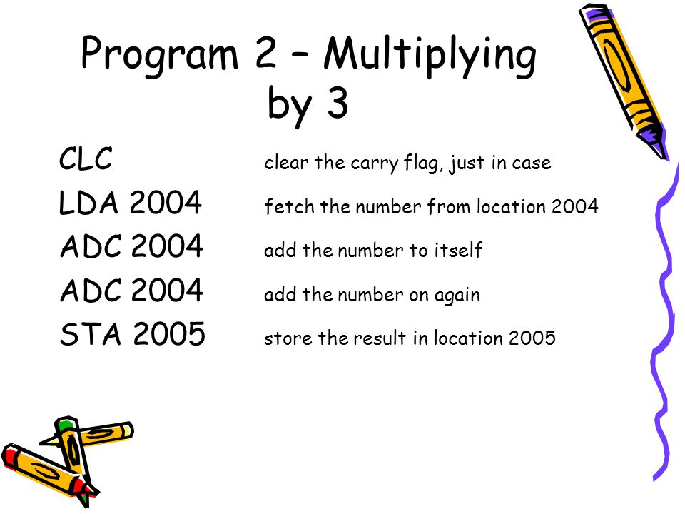 Program 2 – Multiplying by 3 CLC clear the carry flag, just in case LDA 2004 fetch the number from location 2004 ADC 2004 add the number to itself ADC 2004 add the number on again STA 2005 store the result in location 2005