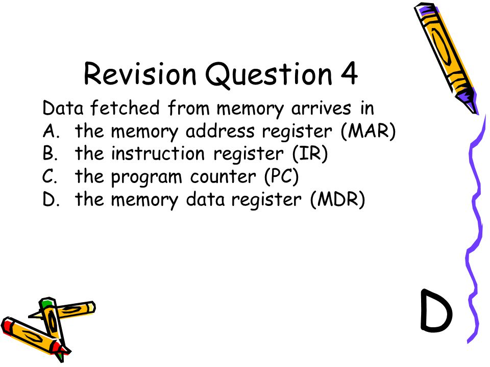 Revision Question 4 Data fetched from memory arrives in A.the memory address register (MAR) B.the instruction register (IR) C.the program counter (PC)