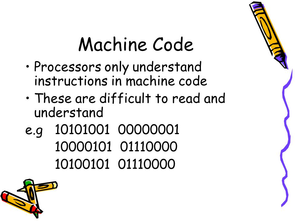 Machine Code Processors only understand instructions in machine code These are difficult to read and understand e.g10101001 00000001 10000101 01110000 10100101 01110000