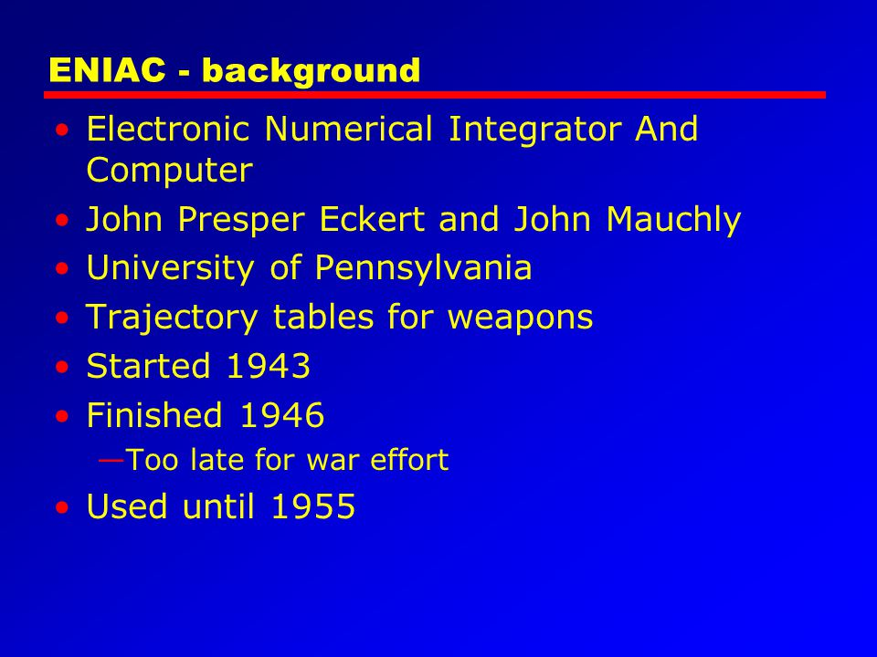 ENIAC - background Electronic Numerical Integrator And Computer John Presper Eckert and John Mauchly University of Pennsylvania Trajectory tables for