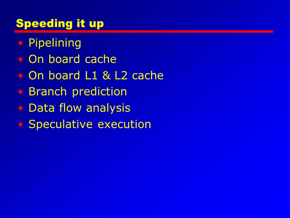 Speeding it up Pipelining On board cache On board L1 & L2 cache Branch prediction Data flow analysis Speculative execution