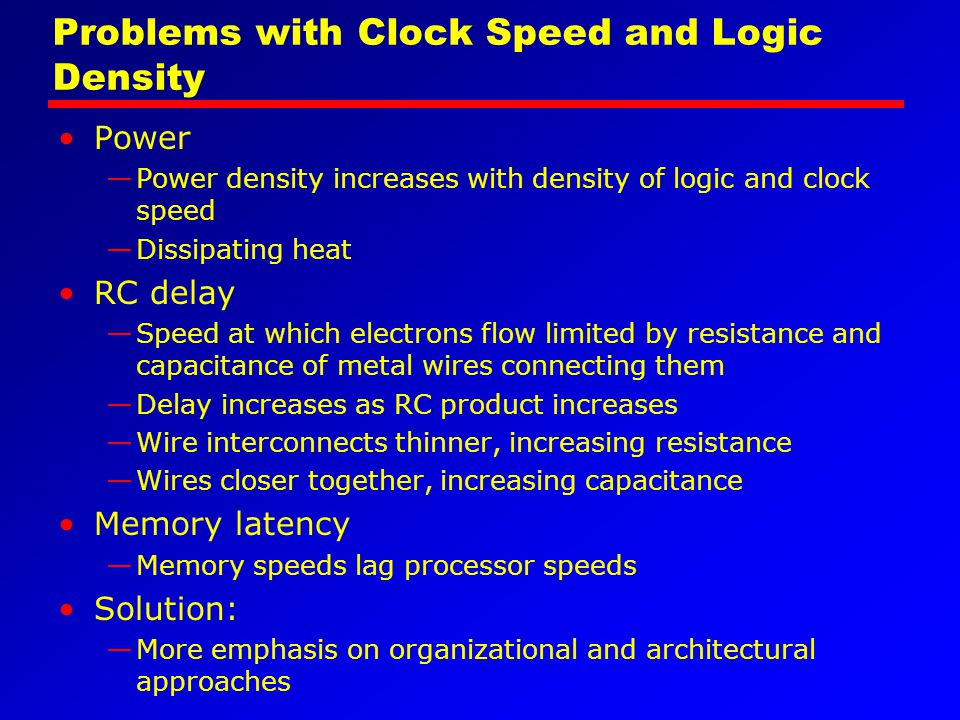 Problems with Clock Speed and Logic Density Power —Power density increases with density of logic and clock speed —Dissipating heat RC delay —Speed at